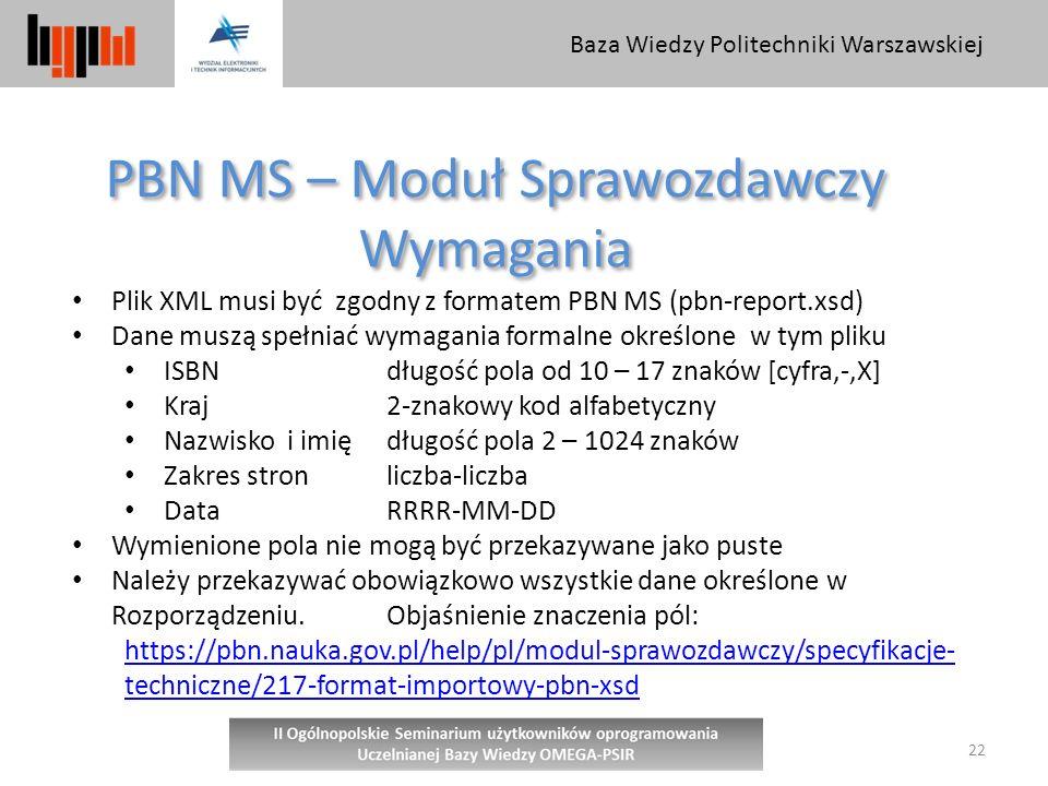 Baza Wiedzy Politechniki Warszawskiej 22 PBN MS – Moduł Sprawozdawczy Wymagania PBN MS – Moduł Sprawozdawczy Wymagania Plik XML musi być zgodny z formatem PBN MS (pbn-report.xsd) Dane muszą spełniać wymagania formalne określone w tym pliku ISBN długość pola od 10 – 17 znaków [cyfra,-,X] Kraj 2-znakowy kod alfabetyczny Nazwisko i imię długość pola 2 – 1024 znaków Zakres stronliczba-liczba DataRRRR-MM-DD Wymienione pola nie mogą być przekazywane jako puste Należy przekazywać obowiązkowo wszystkie dane określone w Rozporządzeniu.