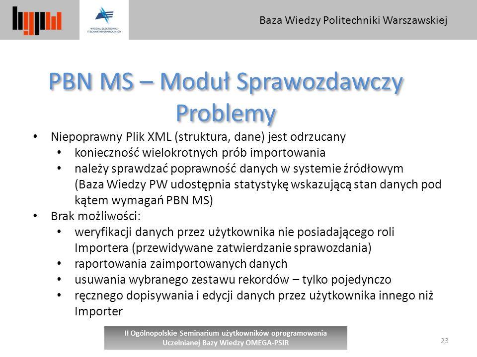 Baza Wiedzy Politechniki Warszawskiej 23 PBN MS – Moduł Sprawozdawczy Problemy PBN MS – Moduł Sprawozdawczy Problemy Niepoprawny Plik XML (struktura, dane) jest odrzucany konieczność wielokrotnych prób importowania należy sprawdzać poprawność danych w systemie źródłowym (Baza Wiedzy PW udostępnia statystykę wskazującą stan danych pod kątem wymagań PBN MS) Brak możliwości: weryfikacji danych przez użytkownika nie posiadającego roli Importera (przewidywane zatwierdzanie sprawozdania) raportowania zaimportowanych danych usuwania wybranego zestawu rekordów – tylko pojedynczo ręcznego dopisywania i edycji danych przez użytkownika innego niż Importer
