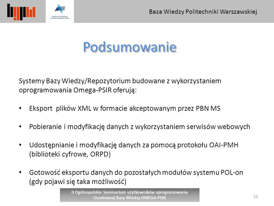 Baza Wiedzy Politechniki Warszawskiej 34 Podsumowanie Systemy Bazy Wiedzy/Repozytorium budowane z wykorzystaniem oprogramowania Omega-PSIR oferują: Eksport plików XML w formacie akceptowanym przez PBN MS Pobieranie i modyfikację danych z wykorzystaniem serwisów webowych Udostępnianie i modyfikację danych za pomocą protokołu OAI-PMH (biblioteki cyfrowe, ORPD) Gotowość eksportu danych do pozostałych modułów systemu POL-on (gdy pojawi się taka możliwość)