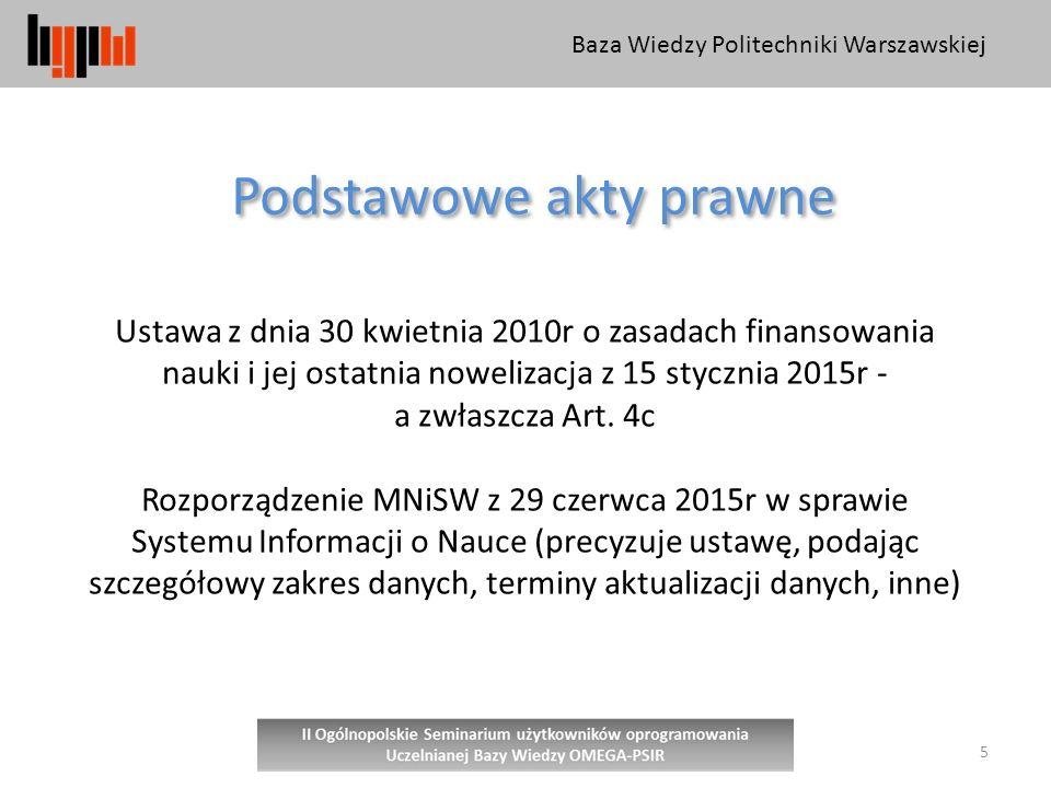 Baza Wiedzy Politechniki Warszawskiej 5 Podstawowe akty prawne Ustawa z dnia 30 kwietnia 2010r o zasadach finansowania nauki i jej ostatnia nowelizacja z 15 stycznia 2015r - a zwłaszcza Art.