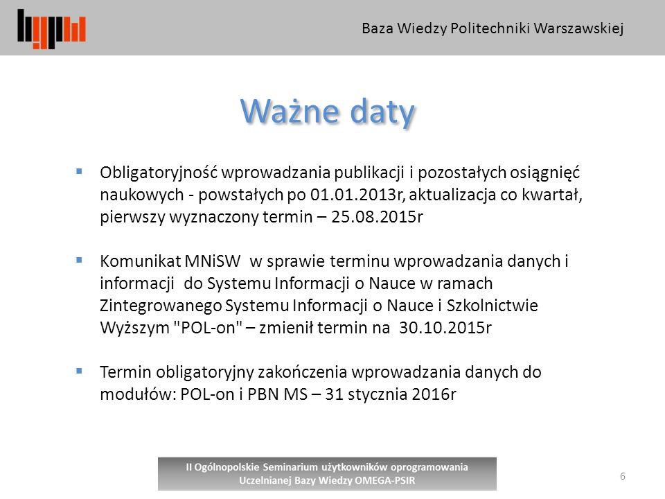 Baza Wiedzy Politechniki Warszawskiej 6 Ważne daty  Obligatoryjność wprowadzania publikacji i pozostałych osiągnięć naukowych - powstałych po 01.01.2013r, aktualizacja co kwartał, pierwszy wyznaczony termin – 25.08.2015r  Komunikat MNiSW w sprawie terminu wprowadzania danych i informacji do Systemu Informacji o Nauce w ramach Zintegrowanego Systemu Informacji o Nauce i Szkolnictwie Wyższym POL-on – zmienił termin na 30.10.2015r  Termin obligatoryjny zakończenia wprowadzania danych do modułów: POL-on i PBN MS – 31 stycznia 2016r
