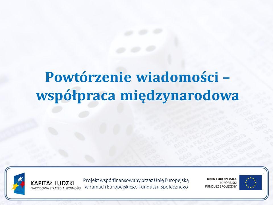 Powtórzenie wiadomości – współpraca międzynarodowa Projekt współfinansowany przez Unię Europejską w ramach Europejskiego Funduszu Społecznego