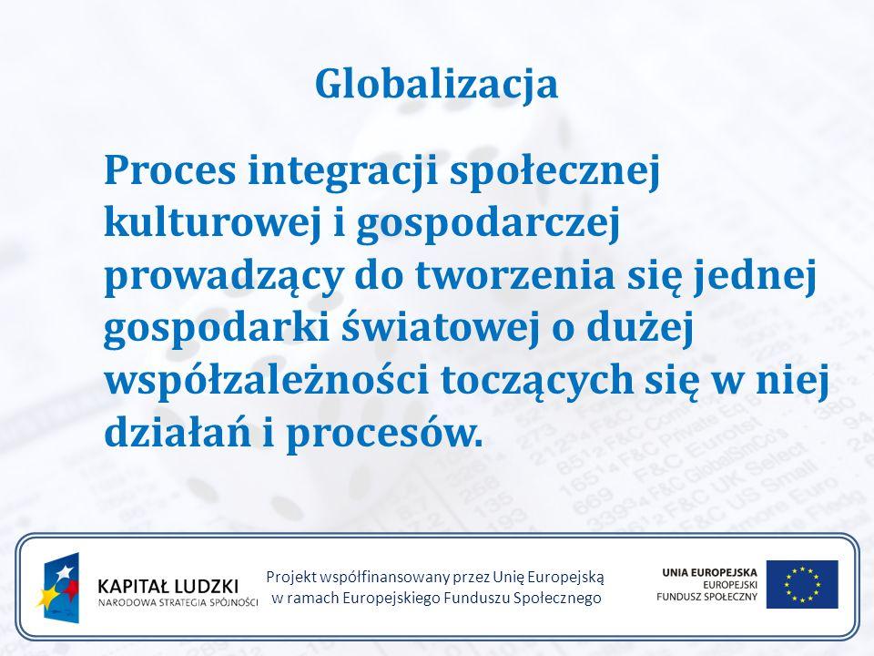 Globalizacja Proces integracji społecznej kulturowej i gospodarczej prowadzący do tworzenia się jednej gospodarki światowej o dużej współzależności toczących się w niej działań i procesów.