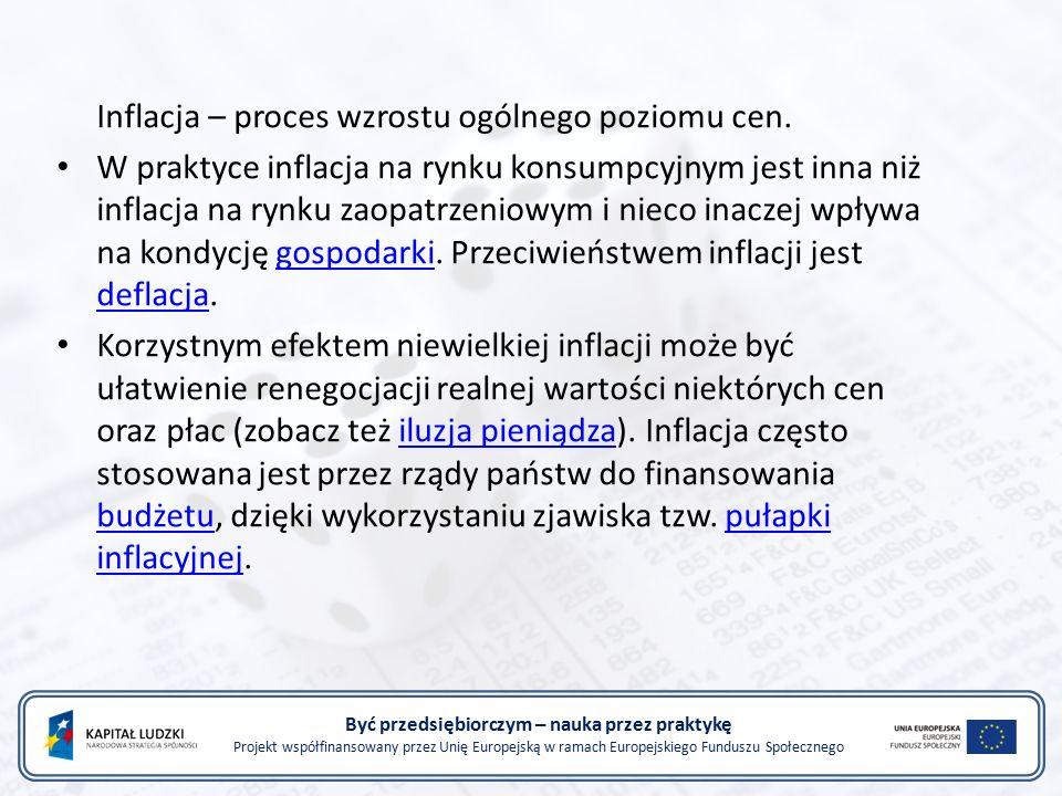 Być przedsiębiorczym – nauka przez praktykę Projekt współfinansowany przez Unię Europejską w ramach Europejskiego Funduszu Społecznego Inflacja – proces wzrostu ogólnego poziomu cen.