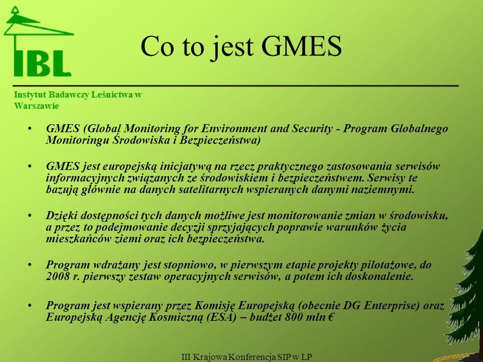III Krajowa Konferencja SIP w LP Co to jest GMES GMES (Global Monitoring for Environment and Security - Program Globalnego Monitoringu Środowiska i Bezpieczeństwa) GMES jest europejską inicjatywą na rzecz praktycznego zastosowania serwisów informacyjnych związanych ze środowiskiem i bezpieczeństwem.