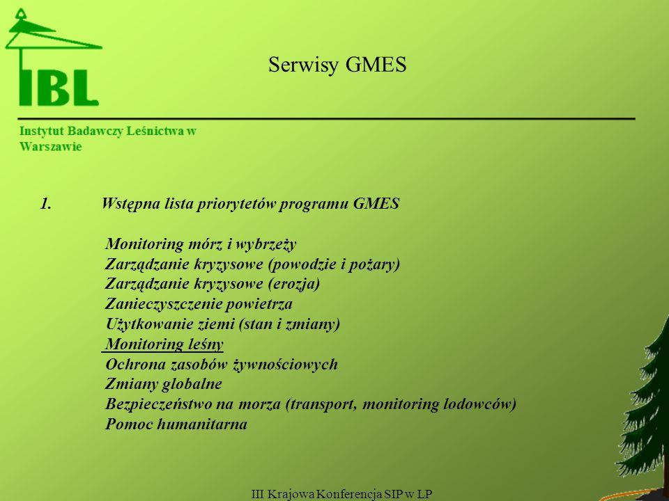 III Krajowa Konferencja SIP w LP Serwisy GMES 1.Wstępna lista priorytetów programu GMES Monitoring mórz i wybrzeży Zarządzanie kryzysowe (powodzie i pożary) Zarządzanie kryzysowe (erozja) Zanieczyszczenie powietrza Użytkowanie ziemi (stan i zmiany) Monitoring leśny Ochrona zasobów żywnościowych Zmiany globalne Bezpieczeństwo na morza (transport, monitoring lodowców) Pomoc humanitarna
