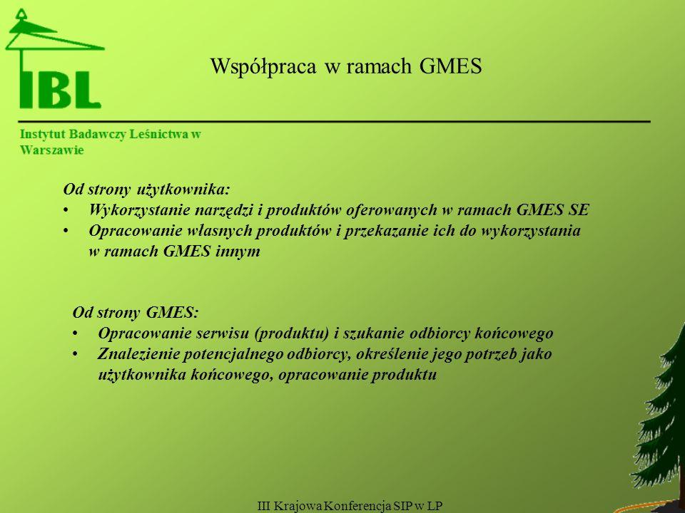 III Krajowa Konferencja SIP w LP Współpraca w ramach GMES Od strony użytkownika: Wykorzystanie narzędzi i produktów oferowanych w ramach GMES SE Opracowanie własnych produktów i przekazanie ich do wykorzystania w ramach GMES innym Od strony GMES: Opracowanie serwisu (produktu) i szukanie odbiorcy końcowego Znalezienie potencjalnego odbiorcy, określenie jego potrzeb jako użytkownika końcowego, opracowanie produktu