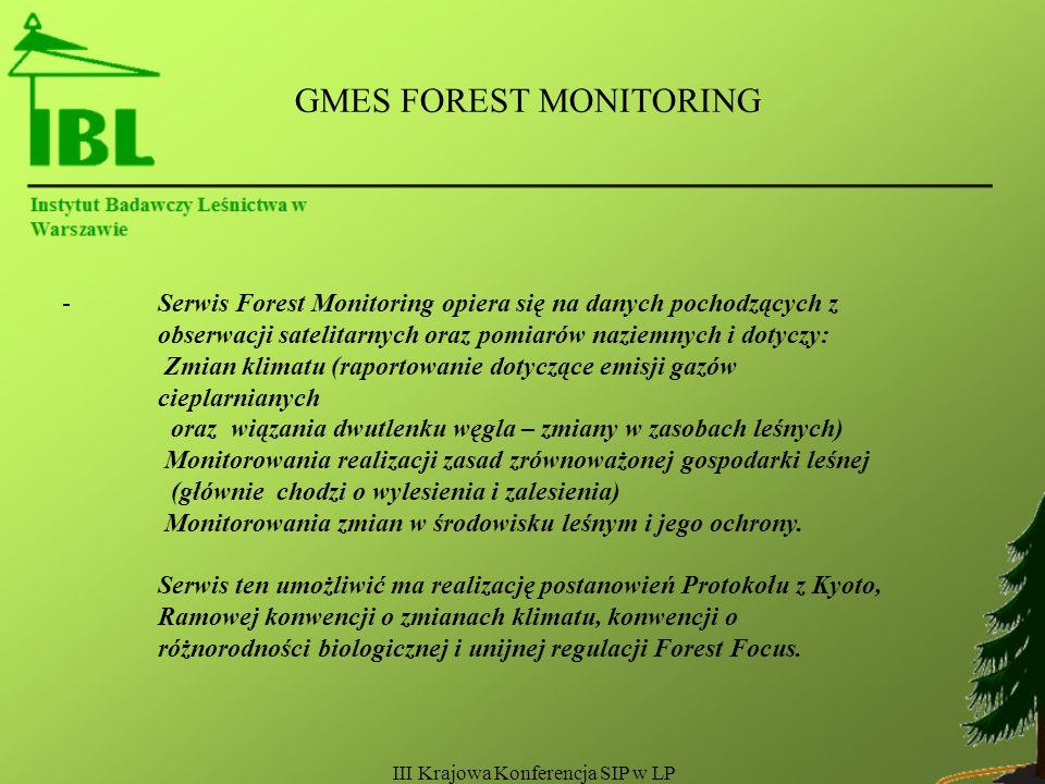 III Krajowa Konferencja SIP w LP GMES FOREST MONITORING -Serwis Forest Monitoring opiera się na danych pochodzących z obserwacji satelitarnych oraz pomiarów naziemnych i dotyczy: Zmian klimatu (raportowanie dotyczące emisji gazów cieplarnianych oraz wiązania dwutlenku węgla – zmiany w zasobach leśnych) Monitorowania realizacji zasad zrównoważonej gospodarki leśnej (głównie chodzi o wylesienia i zalesienia) Monitorowania zmian w środowisku leśnym i jego ochrony.