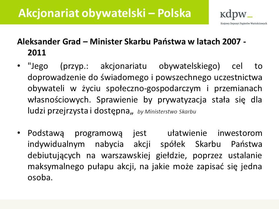 Akcjonariat obywatelski – Polska Aleksander Grad – Minister Skarbu Państwa w latach 2007 - 2011 Jego (przyp.: akcjonariatu obywatelskiego) cel to doprowadzenie do świadomego i powszechnego uczestnictwa obywateli w życiu społeczno-gospodarczym i przemianach własnościowych.