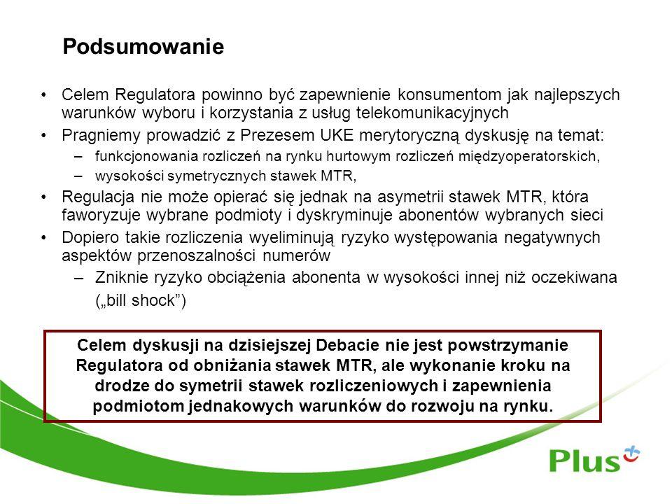 """Podsumowanie Celem Regulatora powinno być zapewnienie konsumentom jak najlepszych warunków wyboru i korzystania z usług telekomunikacyjnych Pragniemy prowadzić z Prezesem UKE merytoryczną dyskusję na temat: –funkcjonowania rozliczeń na rynku hurtowym rozliczeń międzyoperatorskich, –wysokości symetrycznych stawek MTR, Regulacja nie może opierać się jednak na asymetrii stawek MTR, która faworyzuje wybrane podmioty i dyskryminuje abonentów wybranych sieci Dopiero takie rozliczenia wyeliminują ryzyko występowania negatywnych aspektów przenoszalności numerów –Zniknie ryzyko obciążenia abonenta w wysokości innej niż oczekiwana (""""bill shock ) Celem dyskusji na dzisiejszej Debacie nie jest powstrzymanie Regulatora od obniżania stawek MTR, ale wykonanie kroku na drodze do symetrii stawek rozliczeniowych i zapewnienia podmiotom jednakowych warunków do rozwoju na rynku."""