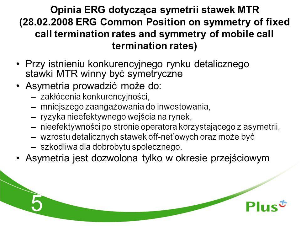 5 Opinia ERG dotycząca symetrii stawek MTR (28.02.2008 ERG Common Position on symmetry of fixed call termination rates and symmetry of mobile call termination rates) Przy istnieniu konkurencyjnego rynku detalicznego stawki MTR winny być symetryczne Asymetria prowadzić może do: –zakłócenia konkurencyjności, –mniejszego zaangażowania do inwestowania, –ryzyka nieefektywnego wejścia na rynek, –nieefektywności po stronie operatora korzystającego z asymetrii, –wzrostu detalicznych stawek off-net'owych oraz może być –szkodliwa dla dobrobytu społecznego.