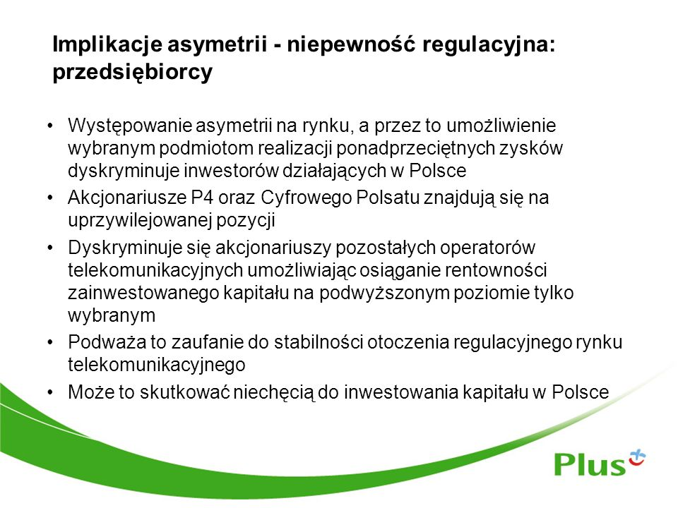 Implikacje asymetrii - niepewność regulacyjna: przedsiębiorcy Występowanie asymetrii na rynku, a przez to umożliwienie wybranym podmiotom realizacji ponadprzeciętnych zysków dyskryminuje inwestorów działających w Polsce Akcjonariusze P4 oraz Cyfrowego Polsatu znajdują się na uprzywilejowanej pozycji Dyskryminuje się akcjonariuszy pozostałych operatorów telekomunikacyjnych umożliwiając osiąganie rentowności zainwestowanego kapitału na podwyższonym poziomie tylko wybranym Podważa to zaufanie do stabilności otoczenia regulacyjnego rynku telekomunikacyjnego Może to skutkować niechęcią do inwestowania kapitału w Polsce