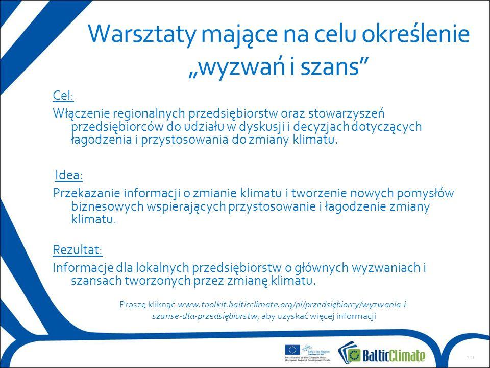 """10 Warsztaty mające na celu określenie """"wyzwań i szans Proszę kliknąć www.toolkit.balticclimate.org/pl/przedsiębiorcy/wyzwania-i- szanse-dla-przedsiębiorstw, aby uzyskać więcej informacji Cel: Włączenie regionalnych przedsiębiorstw oraz stowarzyszeń przedsiębiorców do udziału w dyskusji i decyzjach dotyczących łagodzenia i przystosowania do zmiany klimatu."""
