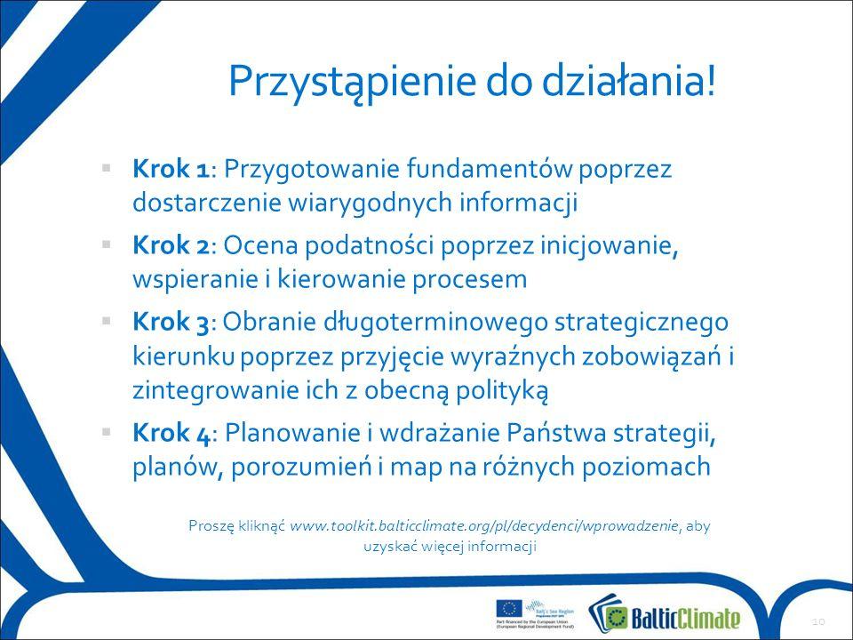 Przygotowanie fundamentów  Krok 1: Przygotowanie fundamentów poprzez dostarczenie wiarygodnych informacji Ocena podatności  Krok 2: Ocena podatności poprzez inicjowanie, wspieranie i kierowanie procesem Obranie długoterminowego strategicznego kierunku  Krok 3: Obranie długoterminowego strategicznego kierunku poprzez przyjęcie wyraźnych zobowiązań i zintegrowanie ich z obecną polityką Planowanie i wdrażanie  Krok 4: Planowanie i wdrażanie Państwa strategii, planów, porozumień i map na różnych poziomach 10 Przystąpienie do działania.