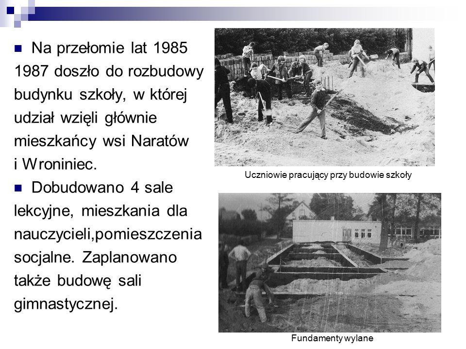 Na przełomie lat 1985 1987 doszło do rozbudowy budynku szkoły, w której udział wzięli głównie mieszkańcy wsi Naratów i Wroniniec.