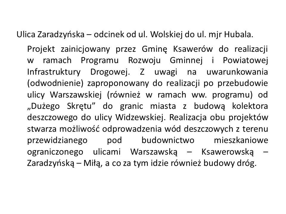 Ulica Zaradzyńska – odcinek od ul. Wolskiej do ul. mjr Hubala. Projekt zainicjowany przez Gminę Ksawerów do realizacji w ramach Programu Rozwoju Gminn