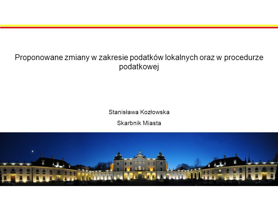 Proponowane zmiany w zakresie podatków lokalnych oraz w procedurze podatkowej Stanisława Kozłowska Skarbnik Miasta