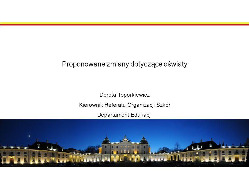 Proponowane zmiany dotyczące oświaty Dorota Toporkiewicz Kierownik Referatu Organizacji Szkół Departament Edukacji