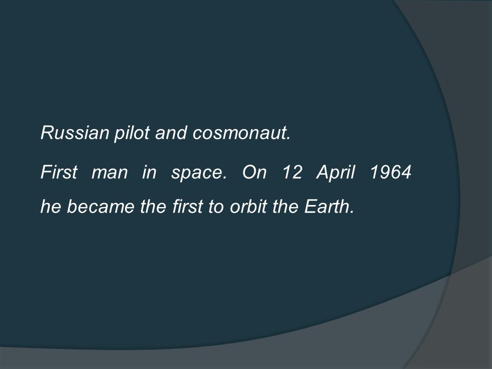 Russian pilot and cosmonaut. First man in space.