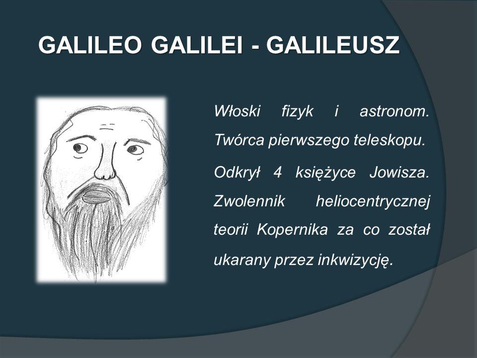 GALILEO GALILEI - GALILEUSZ Włoski fizyk i astronom. Twórca pierwszego teleskopu. Odkrył 4 księżyce Jowisza. Zwolennik heliocentrycznej teorii Koperni