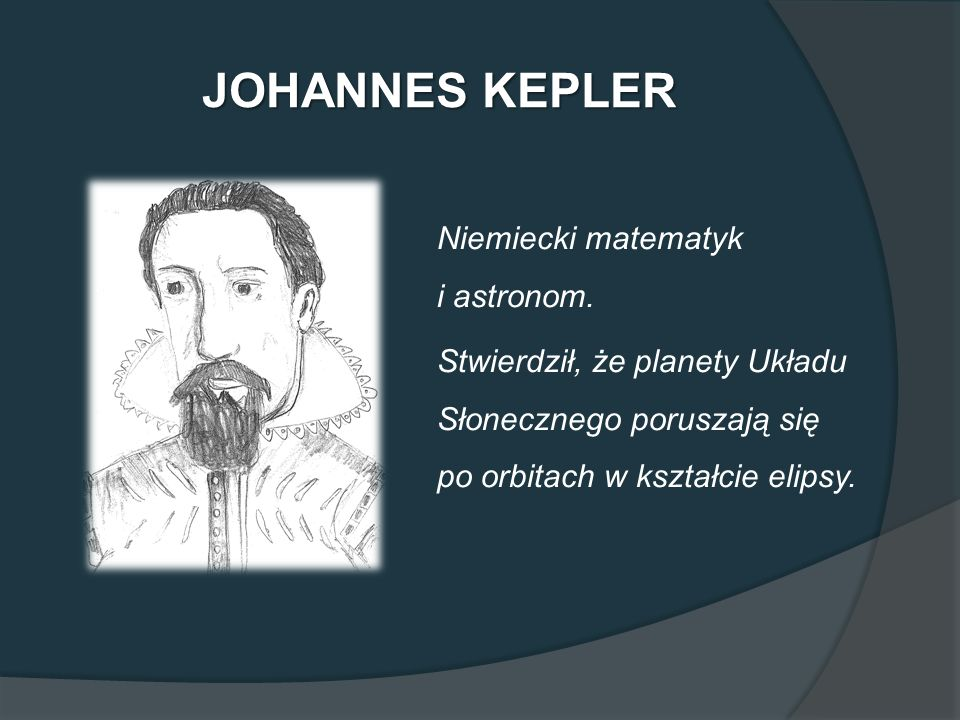 JOHANNES KEPLER Niemiecki matematyk i astronom. Stwierdził, że planety Układu Słonecznego poruszają się po orbitach w kształcie elipsy.