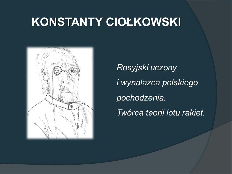 KONSTANTY CIOŁKOWSKI Rosyjski uczony i wynalazca polskiego pochodzenia. Twórca teorii lotu rakiet.