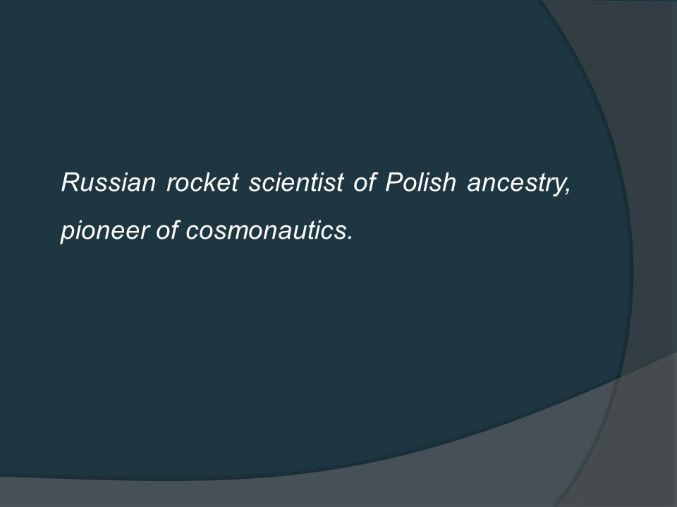 Russian rocket scientist of Polish ancestry, pioneer of cosmonautics.