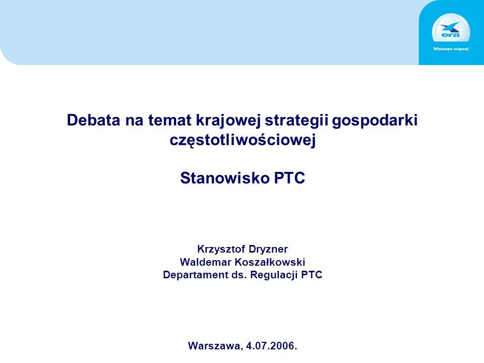 Debata na temat krajowej strategii gospodarki częstotliwościowej Stanowisko PTC Krzysztof Dryzner Waldemar Koszałkowski Departament ds.