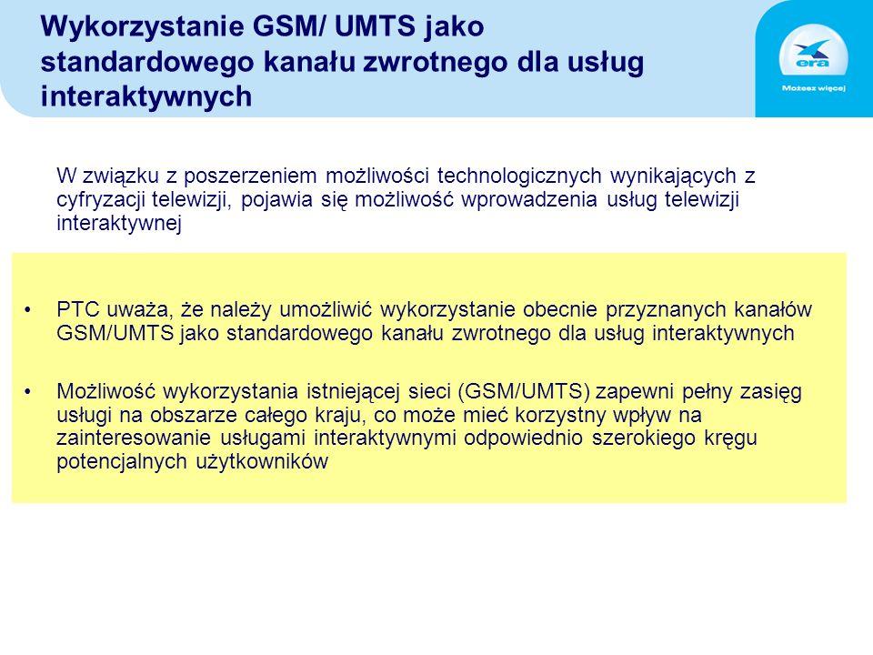 Wykorzystanie GSM/ UMTS jako standardowego kanału zwrotnego dla usług interaktywnych W związku z poszerzeniem możliwości technologicznych wynikających z cyfryzacji telewizji, pojawia się możliwość wprowadzenia usług telewizji interaktywnej PTC uważa, że należy umożliwić wykorzystanie obecnie przyznanych kanałów GSM/UMTS jako standardowego kanału zwrotnego dla usług interaktywnych Możliwość wykorzystania istniejącej sieci (GSM/UMTS) zapewni pełny zasięg usługi na obszarze całego kraju, co może mieć korzystny wpływ na zainteresowanie usługami interaktywnymi odpowiednio szerokiego kręgu potencjalnych użytkowników