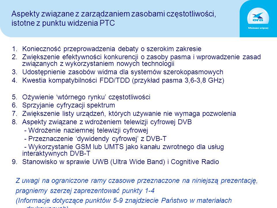 1.Konieczność przeprowadzenia debaty o szerokim zakresie 2.Zwiększenie efektywności konkurencji o zasoby pasma i wprowadzenie zasad związanych z wykorzystaniem nowych technologii 3.Udostępnienie zasobów widma dla systemów szerokopasmowych 4.Kwestia kompatybilności FDD/TDD (przykład pasma 3,6-3,8 GHz) 5.Ożywienie 'wtórnego rynku' częstotliwości 6.Sprzyjanie cyfryzacji spektrum 7.Zwiększenie listy urządzeń, których używanie nie wymaga pozwolenia 8.Aspekty związane z wdrożeniem telewizji cyfrowej DVB - Wdrożenie naziemnej telewizji cyfrowej - Przeznaczenie 'dywidendy cyfrowej' z DVB-T - Wykorzystanie GSM lub UMTS jako kanału zwrotnego dla usług interaktywnych DVB-T 9.Stanowisko w sprawie UWB (Ultra Wide Band) i Cognitive Radio Z uwagi na ograniczone ramy czasowe przeznaczone na niniejszą prezentację, pragniemy szerzej zaprezentować punkty 1-4 (Informacje dotyczące punktów 5-9 znajdziecie Państwo w materiałach drukowanych) Aspekty związane z zarządzaniem zasobami częstotliwości, istotne z punktu widzenia PTC