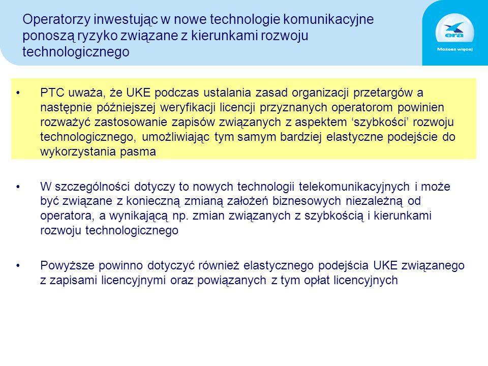 Operatorzy inwestując w nowe technologie komunikacyjne ponoszą ryzyko związane z kierunkami rozwoju technologicznego PTC uważa, że UKE podczas ustalania zasad organizacji przetargów a następnie późniejszej weryfikacji licencji przyznanych operatorom powinien rozważyć zastosowanie zapisów związanych z aspektem 'szybkości' rozwoju technologicznego, umożliwiając tym samym bardziej elastyczne podejście do wykorzystania pasma W szczególności dotyczy to nowych technologii telekomunikacyjnych i może być związane z konieczną zmianą założeń biznesowych niezależną od operatora, a wynikającą np.