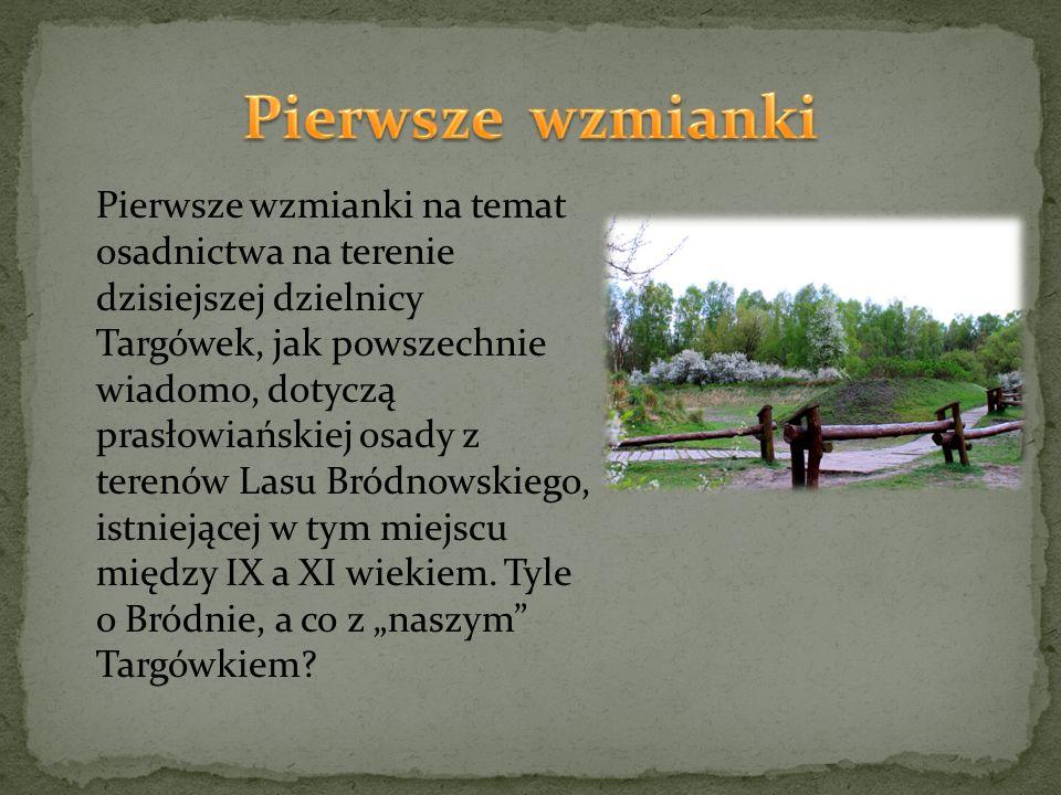"""Po raz pierwszy nazwa """"Targówek pojawiła się w dokumencie z roku 1347, w którym biskup płocki Klemens informuje o zwrocie należnych mu wsi, wśród których było i """"'Targowe', blisko 'Kamiona' położone ."""