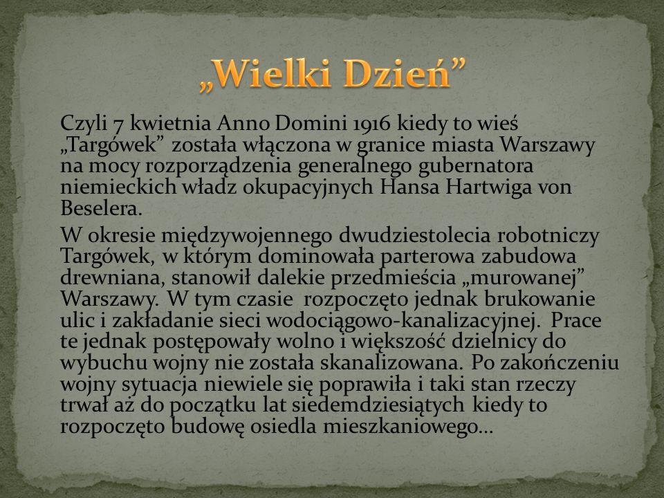 """Czyli 7 kwietnia Anno Domini 1916 kiedy to wieś """"Targówek została włączona w granice miasta Warszawy na mocy rozporządzenia generalnego gubernatora niemieckich władz okupacyjnych Hansa Hartwiga von Beselera."""