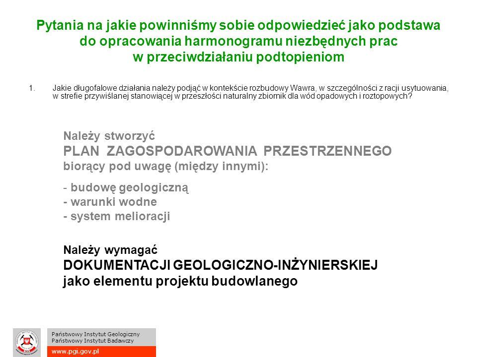 www.pgi.gov.pl Państwowy Instytut Geologiczny Państwowy Instytut Badawczy Pytania na jakie powinniśmy sobie odpowiedzieć jako podstawa do opracowania harmonogramu niezbędnych prac w przeciwdziałaniu podtopieniom 1.Jakie długofalowe działania należy podjąć w kontekście rozbudowy Wawra, w szczególności z racji usytuowania, w strefie przywiślanej stanowiącej w przeszłości naturalny zbiornik dla wód opadowych i roztopowych.