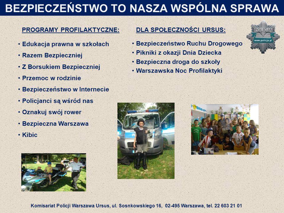 Bezpieczeństwo Ruchu Drogowego Pikniki z okazji Dnia Dziecka Bezpieczna droga do szkoły Warszawska Noc Profilaktyki Edukacja prawna w szkołach Razem Bezpieczniej Z Borsukiem Bezpieczniej Przemoc w rodzinie Bezpieczeństwo w Internecie Policjanci są wśród nas Oznakuj swój rower Bezpieczna Warszawa Kibic PROGRAMY PROFILAKTYCZNE: DLA SPOŁECZNOŚCI URSUS: BEZPIECZEŃSTWO TO NASZA WSPÓLNA SPRAWA Komisariat Policji Warszawa Ursus, ul.