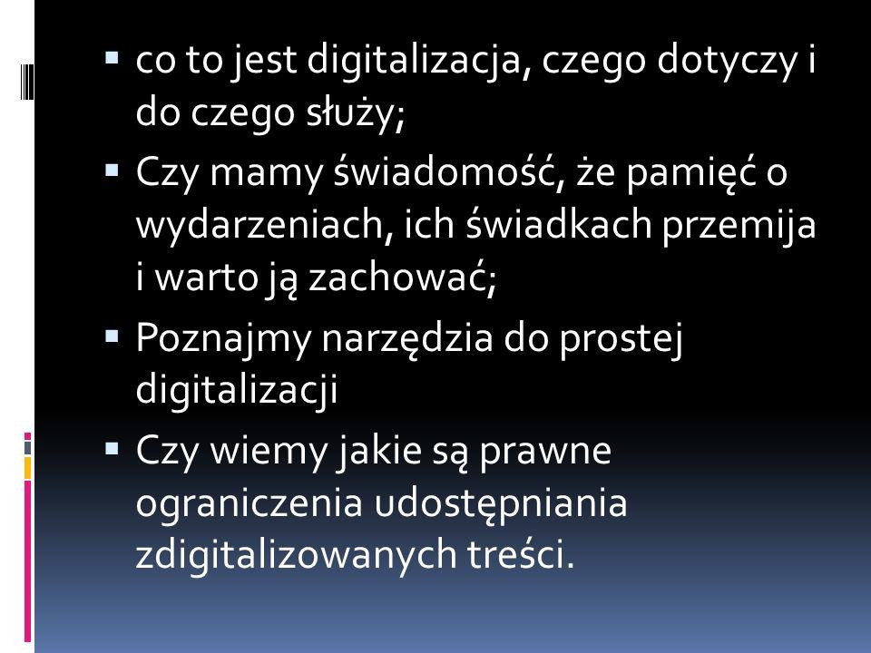  co to jest digitalizacja, czego dotyczy i do czego służy;  Czy mamy świadomość, że pamięć o wydarzeniach, ich świadkach przemija i warto ją zachować;  Poznajmy narzędzia do prostej digitalizacji  Czy wiemy jakie są prawne ograniczenia udostępniania zdigitalizowanych treści.
