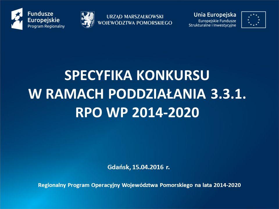 SPECYFIKA KONKURSU W RAMACH PODDZIAŁANIA 3.3.1. RPO WP 2014-2020 Gdańsk, 15.04.2016 r.