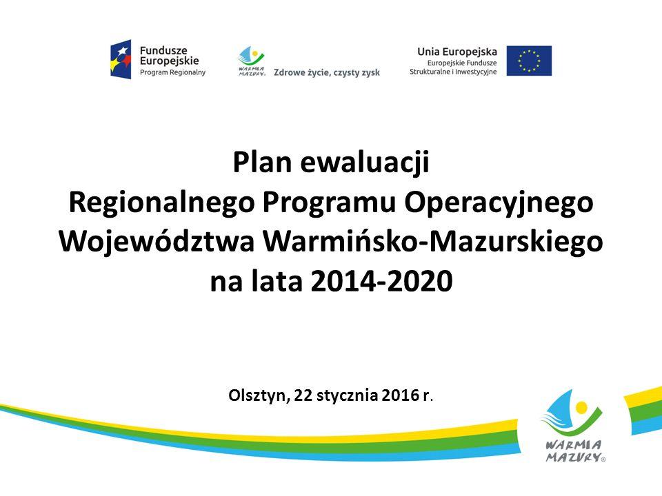 Plan ewaluacji Regionalnego Programu Operacyjnego Województwa Warmińsko-Mazurskiego na lata 2014-2020 Olsztyn, 22 stycznia 2016 r.