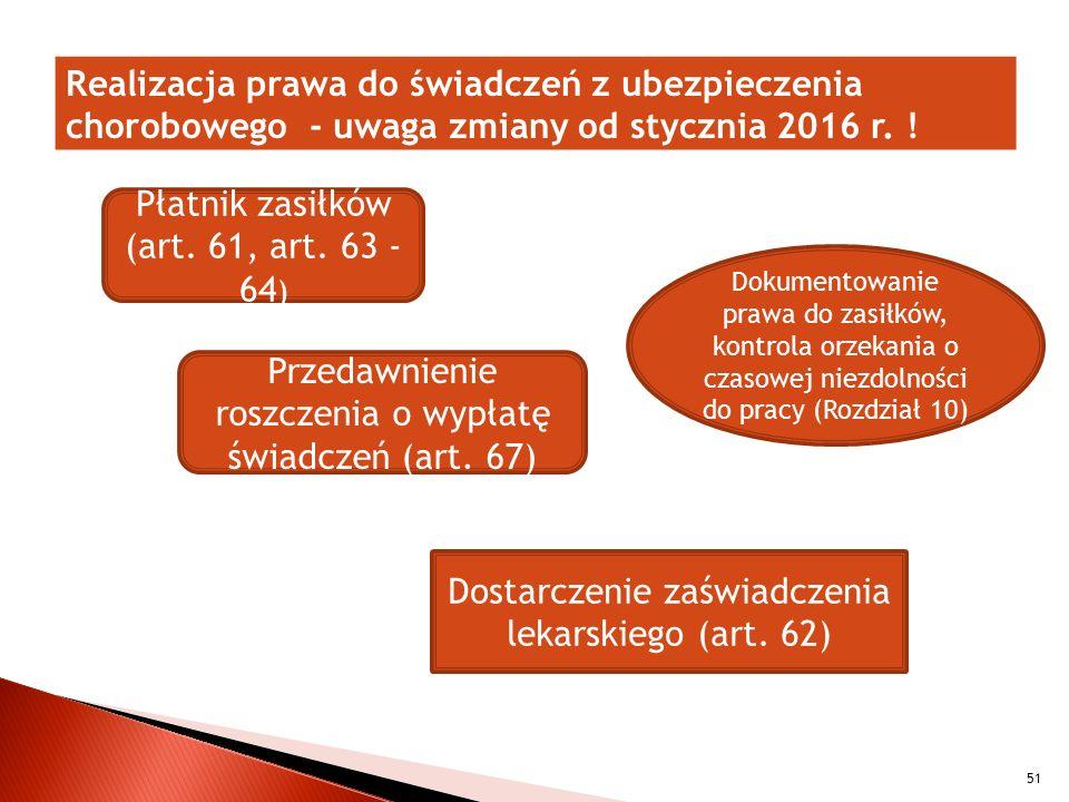 Realizacja prawa do świadczeń z ubezpieczenia chorobowego - uwaga zmiany od stycznia 2016 r. ! 51 Płatnik zasiłków (art. 61, art. 63 - 64 ) Przedawnie