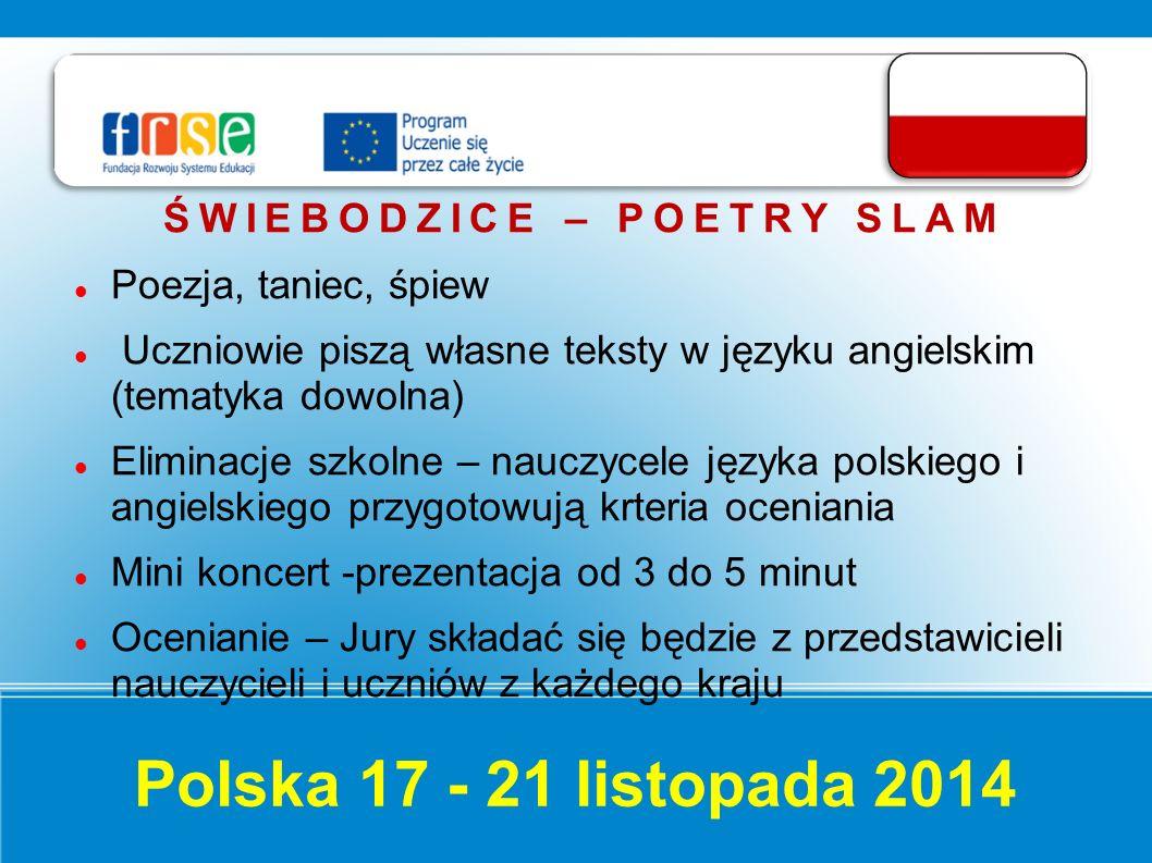 Polska 17 - 21 listopada 2014 ŚWIEBODZICE – POETRY SLAM Poezja, taniec, śpiew Uczniowie piszą własne teksty w języku angielskim (tematyka dowolna) Eliminacje szkolne – nauczycele języka polskiego i angielskiego przygotowują krteria oceniania Mini koncert -prezentacja od 3 do 5 minut Ocenianie – Jury składać się będzie z przedstawicieli nauczycieli i uczniów z każdego kraju