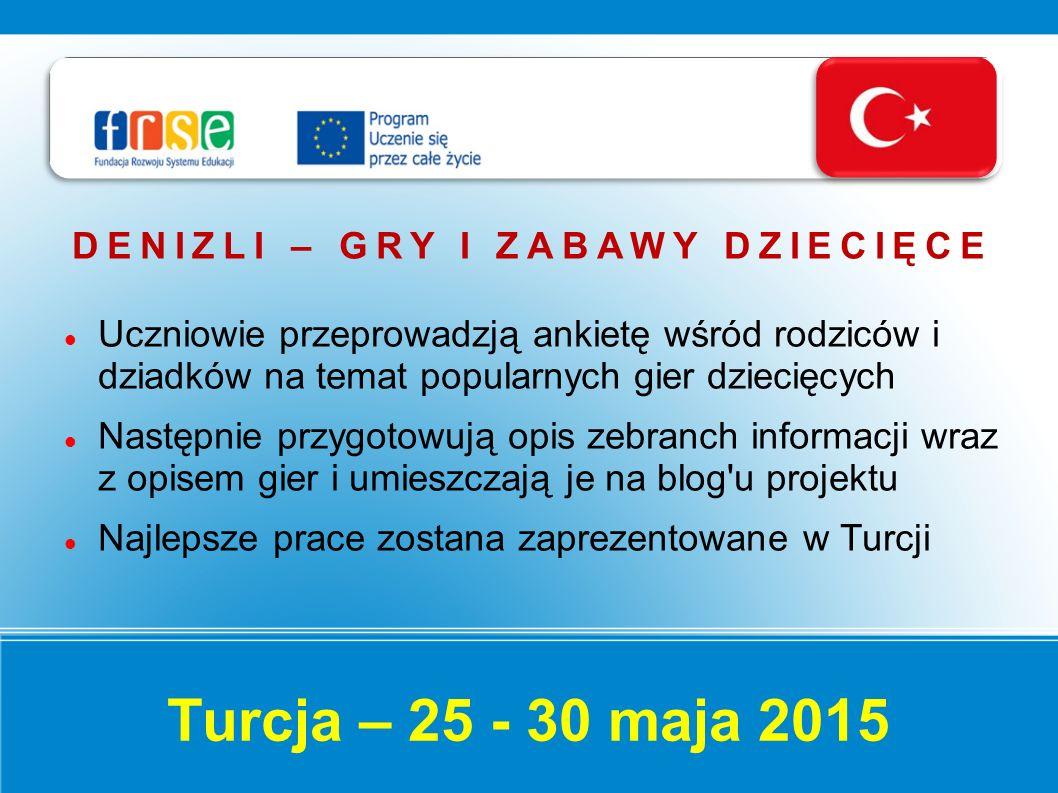 Turcja – 25 - 30 maja 2015 DENIZLI – GRY I ZABAWY DZIECIĘCE Uczniowie przeprowadzją ankietę wśród rodziców i dziadków na temat popularnych gier dziecięcych Następnie przygotowują opis zebranch informacji wraz z opisem gier i umieszczają je na blog u projektu Najlepsze prace zostana zaprezentowane w Turcji