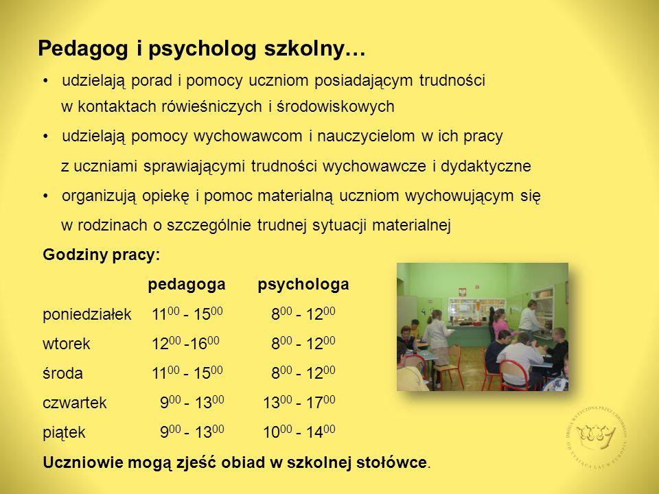 Pedagog i psycholog szkolny… udzielają porad i pomocy uczniom posiadającym trudności w kontaktach rówieśniczych i środowiskowych udzielają pomocy wychowawcom i nauczycielom w ich pracy z uczniami sprawiającymi trudności wychowawcze i dydaktyczne organizują opiekę i pomoc materialną uczniom wychowującym się w rodzinach o szczególnie trudnej sytuacji materialnej Godziny pracy: pedagoga psychologa poniedziałek 11 00 - 15 00 8 00 - 12 00 wtorek 12 00 -16 00 8 00 - 12 00 środa 11 00 - 15 00 8 00 - 12 00 czwartek 9 00 - 13 00 13 00 - 17 00 piątek 9 00 - 13 00 10 00 - 14 00 Uczniowie mogą zjeść obiad w szkolnej stołówce.