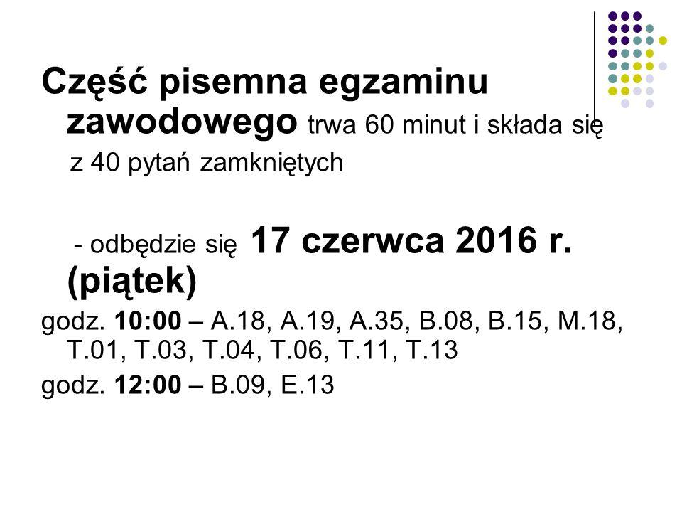 Część pisemna egzaminu zawodowego trwa 60 minut i składa się z 40 pytań zamkniętych - odbędzie się 17 czerwca 2016 r. (piątek) godz. 10:00 – A.18, A.1