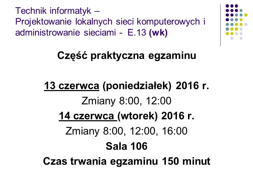 Technik informatyk – Projektowanie lokalnych sieci komputerowych i administrowanie sieciami - E.13 (wk) Część praktyczna egzaminu 13 czerwca (poniedziałek) 2016 r.