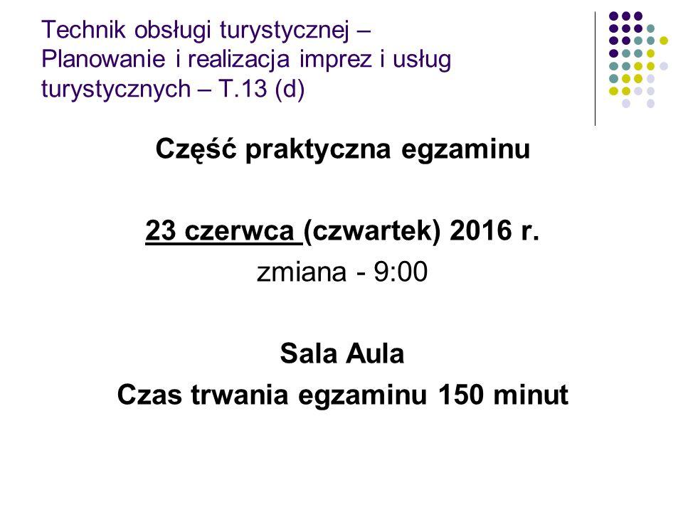 Technik obsługi turystycznej – Planowanie i realizacja imprez i usług turystycznych – T.13 (d) Część praktyczna egzaminu 23 czerwca (czwartek) 2016 r.