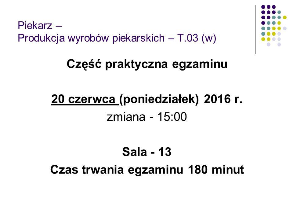 Piekarz – Produkcja wyrobów piekarskich – T.03 (w) Część praktyczna egzaminu 20 czerwca (poniedziałek) 2016 r. zmiana - 15:00 Sala - 13 Czas trwania e