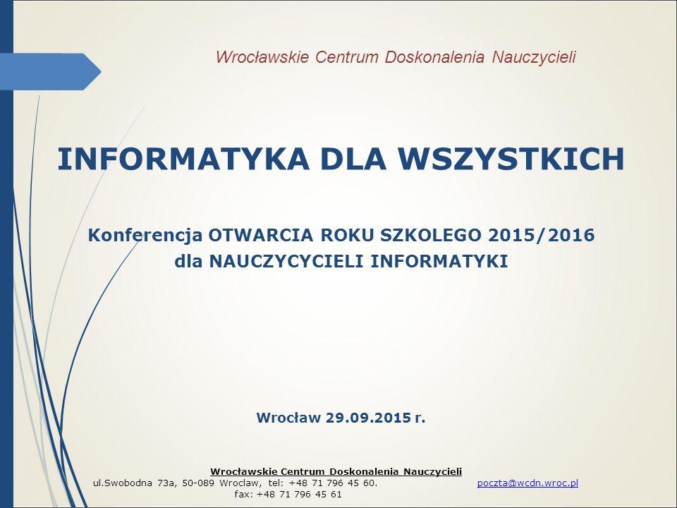 Wrocławskie Centrum Doskonalenia Nauczycieli INFORMATYKA DLA WSZYSTKICH Konferencja OTWARCIA ROKU SZKOLEGO 2015/2016 dla NAUCZYCYCIELI INFORMATYKI Wro