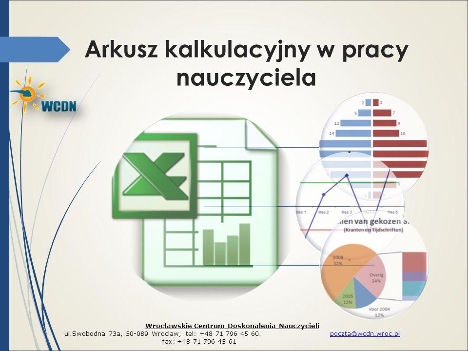Arkusz kalkulacyjny w pracy nauczyciela Wrocławskie Centrum Doskonalenia Nauczycieli ul.Swobodna 73a, 50-089 Wroclaw, tel: +48 71 796 45 60.