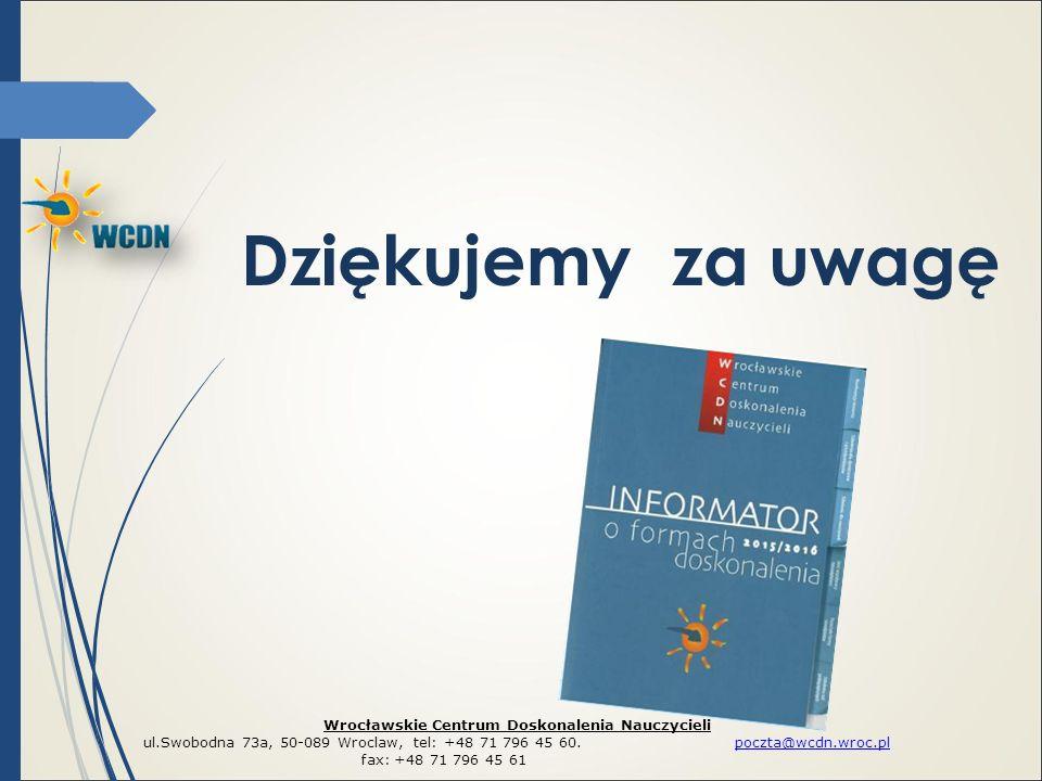 Dziękujemy za uwagę Wrocławskie Centrum Doskonalenia Nauczycieli ul.Swobodna 73a, 50-089 Wroclaw, tel: +48 71 796 45 60. poczta@wcdn.wroc.plpoczta@wcd
