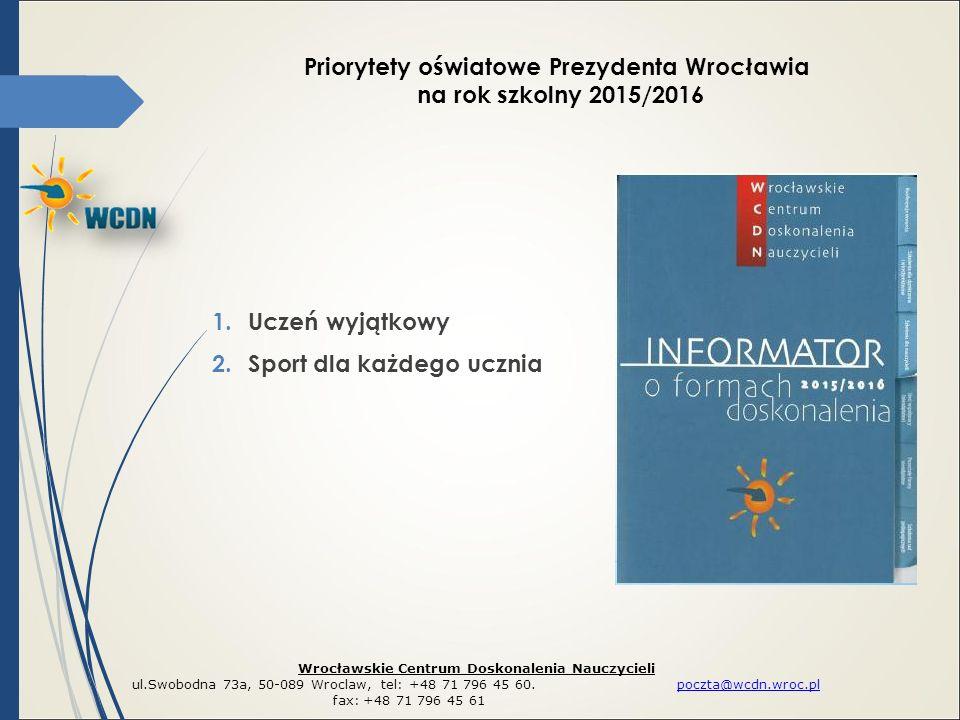 1.Uczeń wyjątkowy 2.Sport dla każdego ucznia Priorytety oświatowe Prezydenta Wrocławia na rok szkolny 2015/2016 Wrocławskie Centrum Doskonalenia Nauczycieli ul.Swobodna 73a, 50-089 Wroclaw, tel: +48 71 796 45 60.